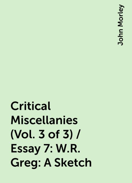 Critical Miscellanies (Vol. 3 of 3) / Essay 7: W.R. Greg: A Sketch, John Morley