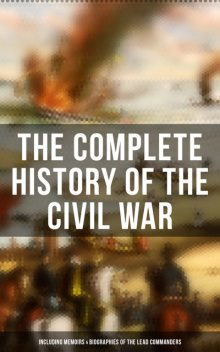 The Complete History of the Civil War (Including Memoirs & Biographies of the Lead Commanders), Ulysses S.Grant, Abraham Lincoln, William T.Sherman, John Esten Cooke, James Ford Rhodes, Frank H. Alfriend