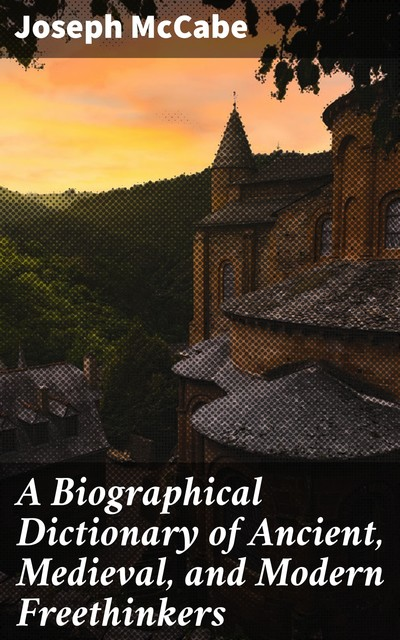 A Biographical Dictionary of Ancient, Medieval, and Modern Freethinkers, Joseph McCabe