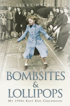 Bombsites and Lollipops – My 1950s East End Childhood, Jacky Hyams