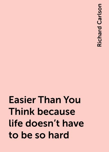Easier Than You Think because life doesn't have to be so hard, Richard Carlson