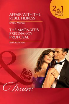 Affair with the Rebel Heiress / The Magnate's Pregnancy Proposal, Emily McKay, Sandra Hyatt