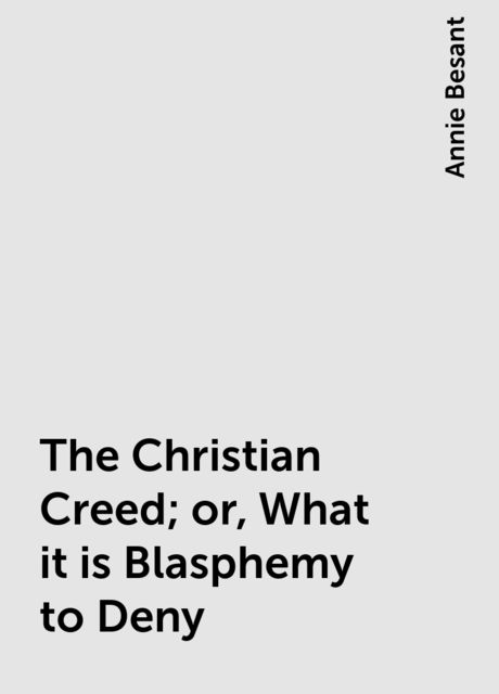The Christian Creed; or, What it is Blasphemy to Deny, Annie Besant