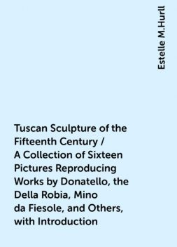 Tuscan Sculpture of the Fifteenth Century / A Collection of Sixteen Pictures Reproducing Works by Donatello, the Della Robia, Mino da Fiesole, and Others, with Introduction, Estelle M.Hurll