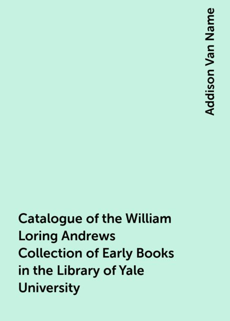 Catalogue of the William Loring Andrews Collection of Early Books in the Library of Yale University, Addison Van Name