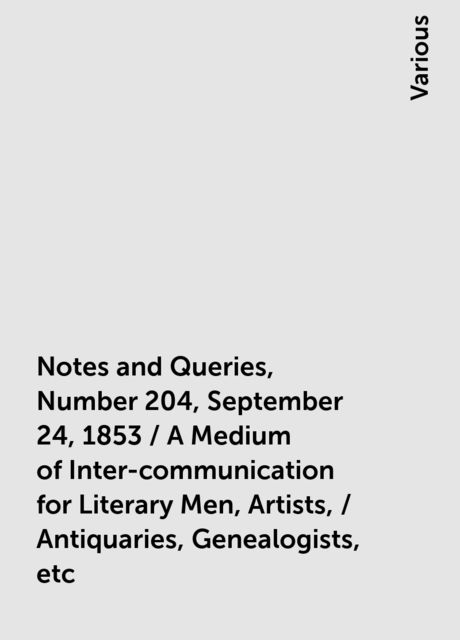 Notes and Queries, Number 204, September 24, 1853 / A Medium of Inter-communication for Literary Men, Artists, / Antiquaries, Genealogists, etc, Various