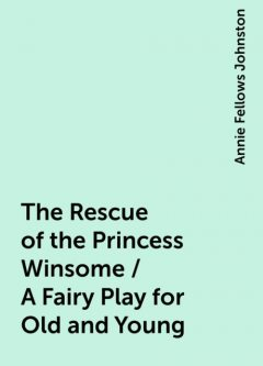 The Rescue of the Princess Winsome / A Fairy Play for Old and Young, Annie Fellows Johnston