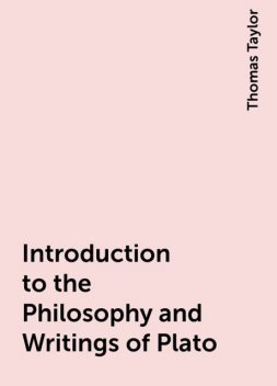 Introduction to the Philosophy and Writings of Plato, Thomas Taylor