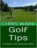 Golf Tips: The Basic Golf Equipment Bible, Chris Ward