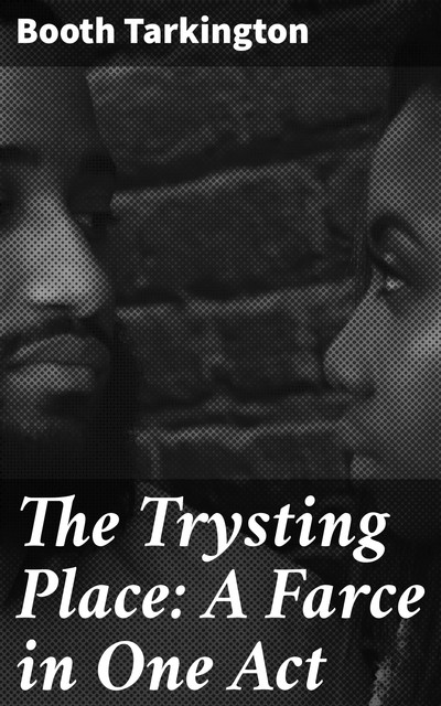The Trysting Place: A Farce in One Act, Booth Tarkington