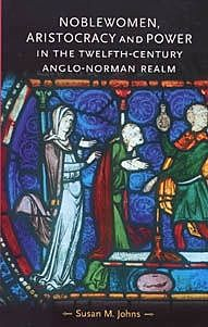 Noblewomen, aristocracy and power in the twelfth-century Anglo-Norman realm, Susan Johns