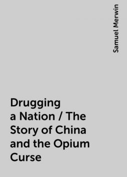 Drugging a Nation / The Story of China and the Opium Curse, Samuel Merwin