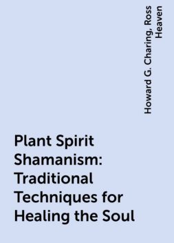 Plant Spirit Shamanism: Traditional Techniques for Healing the Soul, Ross Heaven, Howard G. Charing