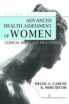 Advanced Health Assessment of Women, Third Edition, MEd, M.S, FNP-BC, ANP-BC, FAANP, Helen Carcio, NCMP, R. Mimi Secor