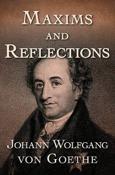 Maxims and Reflections, Johan Wolfgang Von Goethe, T. Bailey Saunders