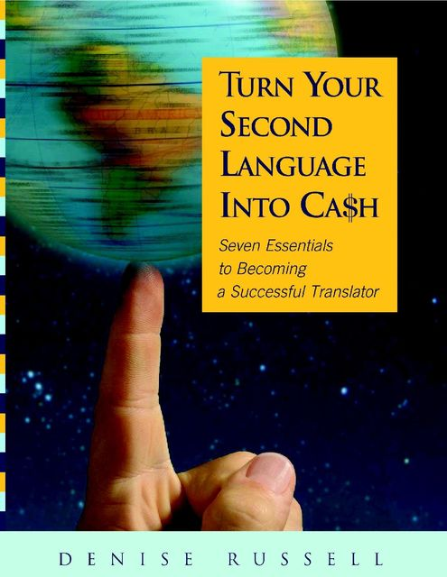Turn Your Second Language Into Ca$h: Seven Essentials to Becoming a Successful Translator, Denise Russell