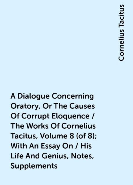A Dialogue Concerning Oratory, Or The Causes Of Corrupt Eloquence / The Works Of Cornelius Tacitus, Volume 8 (of 8); With An Essay On / His Life And Genius, Notes, Supplements, Cornelius Tacitus