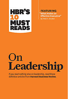 "HBR's 10 Must Reads on Leadership (with featured article ""What Makes an Effective Executive,"" by Peter F. Drucker), Harvard Business Review"