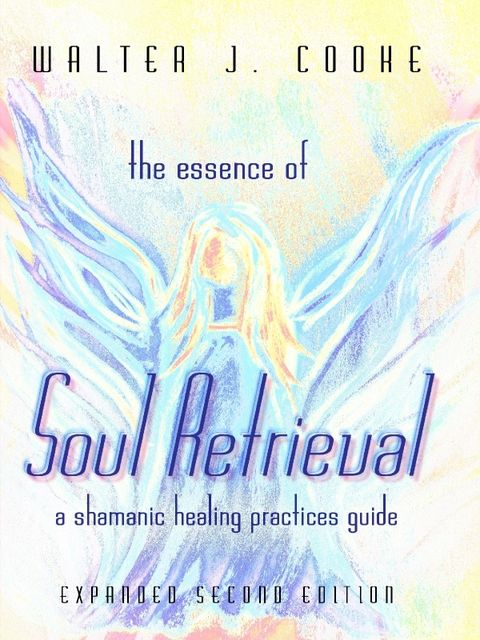 The Essence of Soul Retrieval: A Shamanic Healing Practices Guide: Expanded Second Edition, Walter J.Cooke