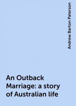 An Outback Marriage: a story of Australian life, Andrew Barton Paterson
