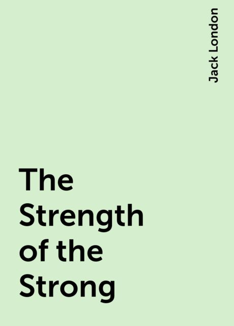 The Strength of the Strong, Jack London