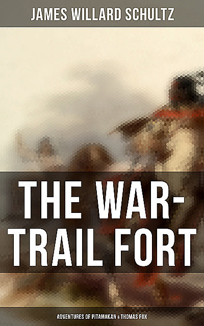The War-Trail Fort: Adventures of Pitamakan & Thomas Fox, James Willard Schultz