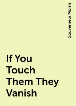 If You Touch Them They Vanish, Gouverneur Morris