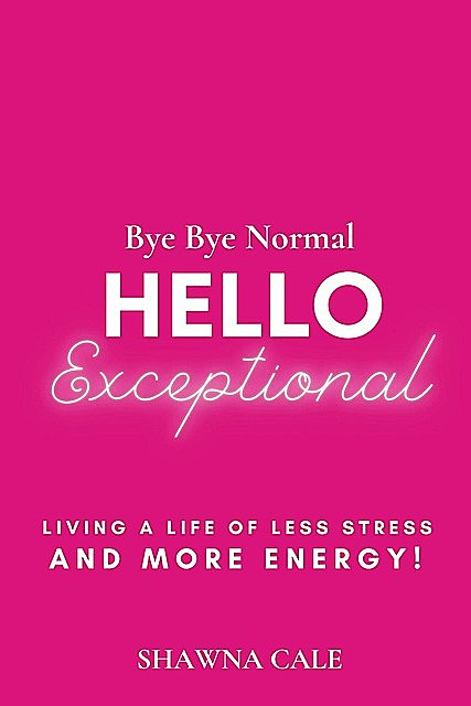 BYE BYE NORMAL HELLO EXCEPTIONAL, Shawna Cale