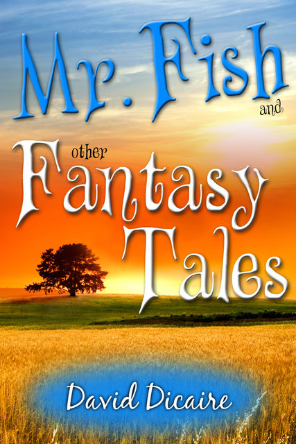 Mr. Fish & Other Fantasy Tales, David Ph. D Dicaire
