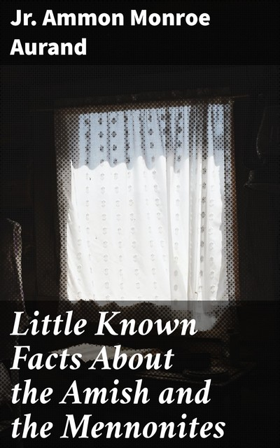 Little Known Facts About the Amish and the Mennonites, Jr. Ammon Monroe Aurand