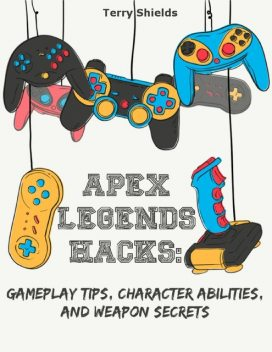 Apex Legends Hacks: Gameplay Tips, Character Abilities, and Weapon Secrets, Terry Shields