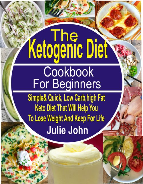 The Ketogenic Diet Cookbook For Beginners, Julie John