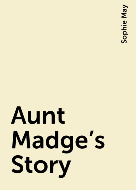 Aunt Madge's Story, Sophie May