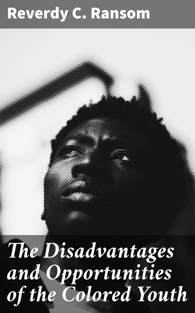The Disadvantages and Opportunities of the Colored Youth, Reverdy C. Ransom
