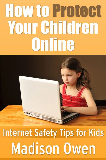 How to Protect Your Children Online: Internet Safety Tips for Kids, Madison JD Owen
