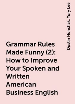 Grammar Rules Made Funny (2): How to Improve Your Spoken and Written American Business English, Yury Lee, Dustin Hunchak