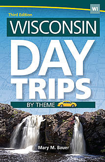 Wisconsin Day Trips by Theme, Mary M. Bauer
