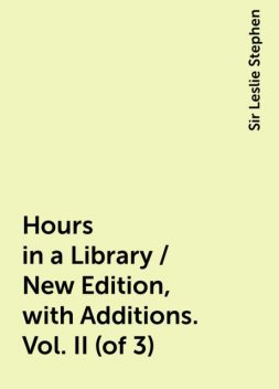 Hours in a Library / New Edition, with Additions. Vol. II (of 3), Sir Leslie Stephen