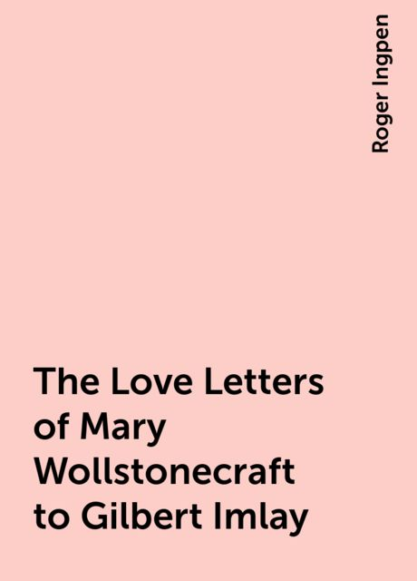 The Love Letters of Mary Wollstonecraft to Gilbert Imlay, Roger Ingpen