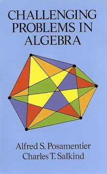 Challenging Problems in Algebra, Alfred S.Posamentier, Charles T.Salkind