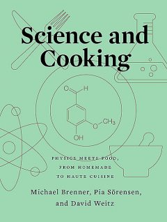 Science and Cooking: Physics Meets Food, From Homemade to Haute Cuisine, Michael Brenner, David Weitz, Pia Sörensen