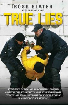 True Lies – He fought with the Paras and Survived bombings, shootings and torture. Then he discovered the world of sinister undercover operations as a 'spy for hire'. This is the incredible story of the man who infiltrated Greenpeace, Douglas Wight, Ross Slater