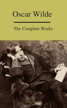 Oscar Wilde: The Complete Collection (Best Navigation) (A to Z Classics), Oscar Wilde, A to Z Classics