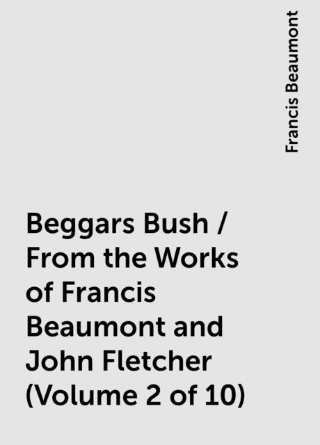Beggars Bush / From the Works of Francis Beaumont and John Fletcher (Volume 2 of 10), Francis Beaumont