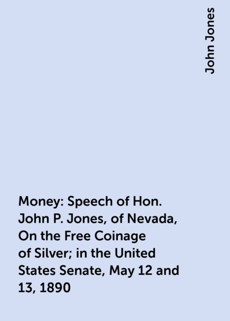 Money: Speech of Hon. John P. Jones, of Nevada, On the Free Coinage of Silver; in the United States Senate, May 12 and 13, 1890, John Jones