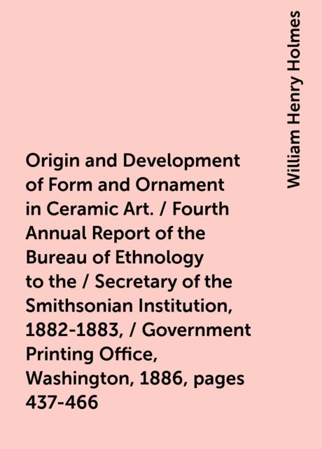 Origin and Development of Form and Ornament in Ceramic Art. / Fourth Annual Report of the Bureau of Ethnology to the / Secretary of the Smithsonian Institution, 1882-1883, / Government Printing Office, Washington, 1886, pages 437-466, William Henry Holmes