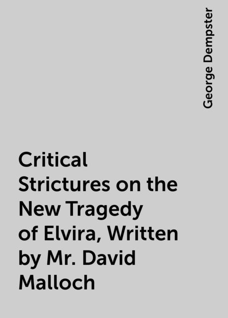 Critical Strictures on the New Tragedy of Elvira, Written by Mr. David Malloch, George Dempster