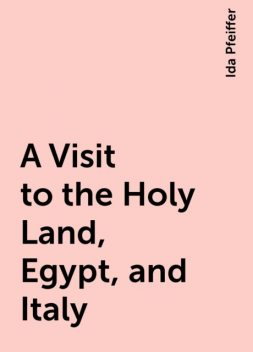 A Visit to the Holy Land, Egypt, and Italy, Ida Pfeiffer