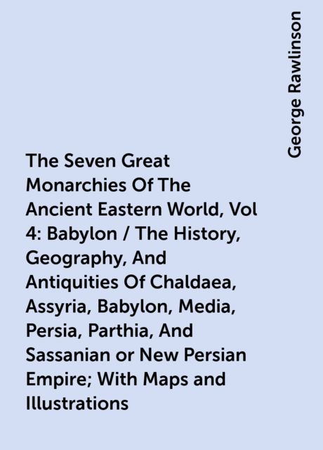 The Seven Great Monarchies Of The Ancient Eastern World, Vol 4: Babylon / The History, Geography, And Antiquities Of Chaldaea, Assyria, Babylon, Media, Persia, Parthia, And Sassanian or New Persian Empire; With Maps and Illustrations, George Rawlinson