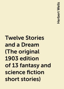 Twelve Stories and a Dream (The original 1903 edition of 13 fantasy and science fiction short stories), Herbert Wells
